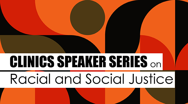 Clinics Speaker Series on Racial and Social Justice